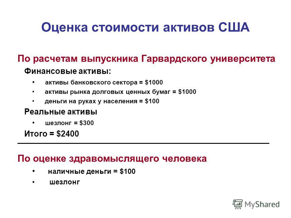 Оценка стоимости активов США По расчетам выпускника Гарвардского университета Финансовые активы: активы банковского сектора = $1000 активы рынка долговых ценных бумаг = $1000 деньги на руках у населения = $100 Реальные активы шезлонг = $300 Итого = $
