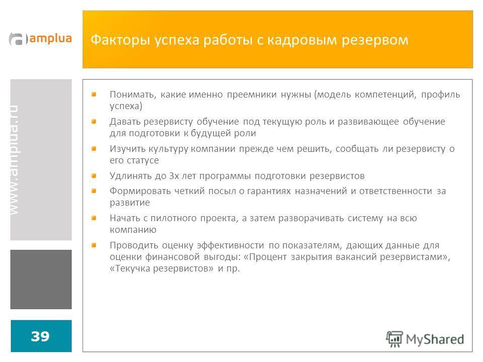 www.amplua.ru 39 Факторы успеха работы с кадровым резервом Понимать, какие именно преемники нужны (модель компетенций, профиль успеха) Давать резервисту обучение под текущую роль и развивающее обучение для подготовки к будущей роли Изучить культуру к