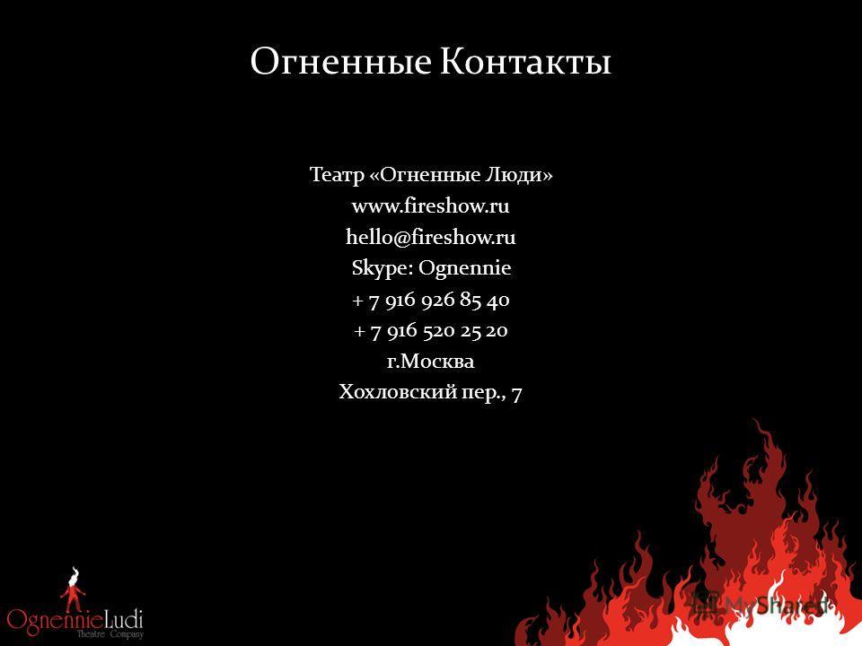 Огненные Контакты Театр «Огненные Люди» www.fireshow.ru hello@fireshow.ru Skype: Ognennie + 7 916 926 85 40 + 7 916 520 25 20 г.Москва Хохловский пер., 7
