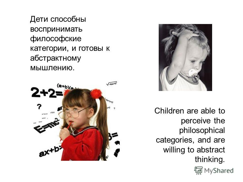 Children are able to perceive the philosophical categories, and are willing to abstract thinking. Дети способны воспринимать философские категории, и готовы к абстрактному мышлению.