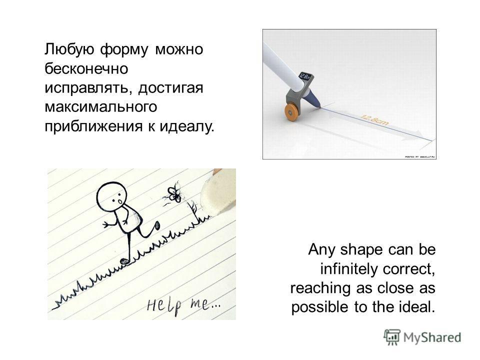 Любую форму можно бесконечно исправлять, достигая максимального приближения к идеалу. Any shape can be infinitely correct, reaching as close as possible to the ideal.