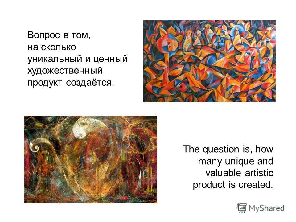 Вопрос в том, на сколько уникальный и ценный художественный продукт создаётся. The question is, how many unique and valuable artistic product is created.