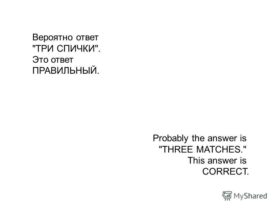 Вероятно ответ ТРИ СПИЧКИ. Это ответ ПРАВИЛЬНЫЙ. Probably the answer is THREE MATCHES. This answer is CORRECT.