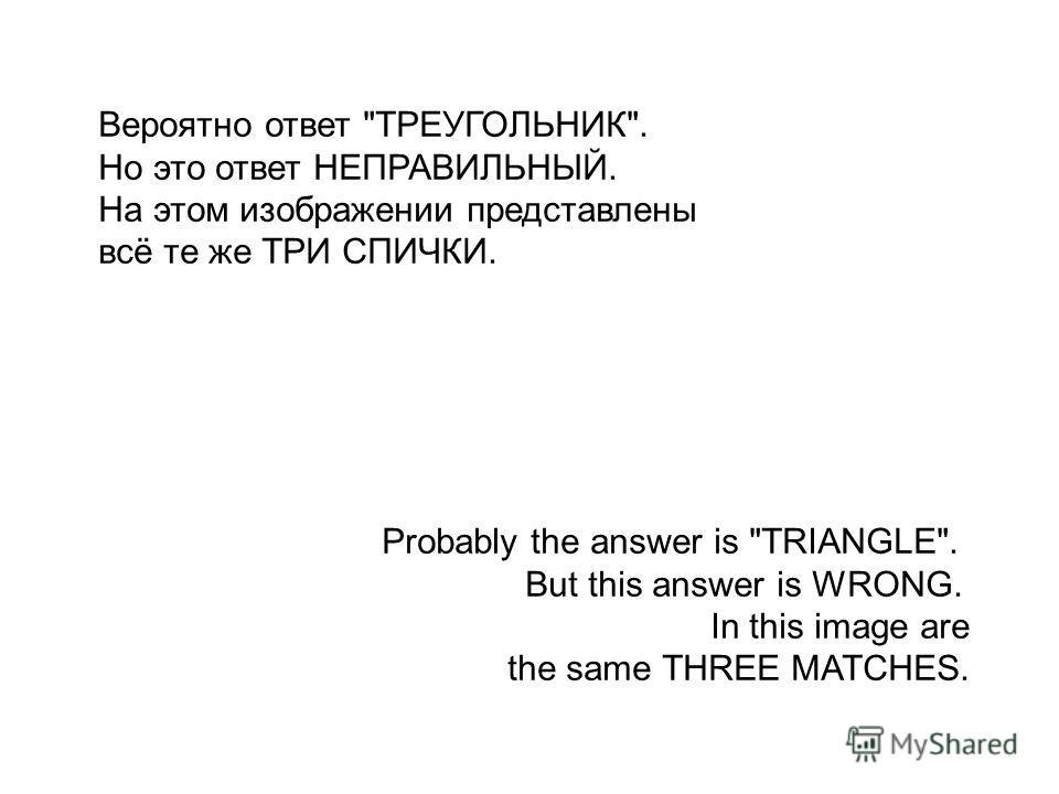 Вероятно ответ ТРЕУГОЛЬНИК. Но это ответ НЕПРАВИЛЬНЫЙ. На этом изображении представлены всё те же ТРИ СПИЧКИ. Probably the answer is TRIANGLE. But this answer is WRONG. In this image are the same THREE MATCHES.