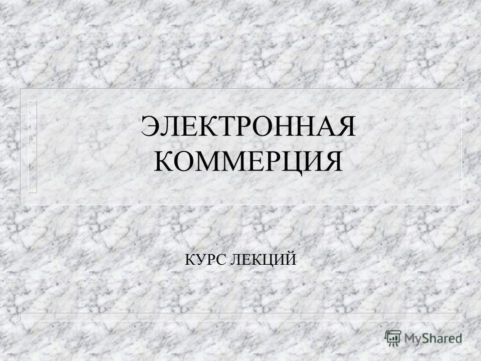 ЭЛЕКТРОННАЯ КОММЕРЦИЯ КУРС ЛЕКЦИЙ