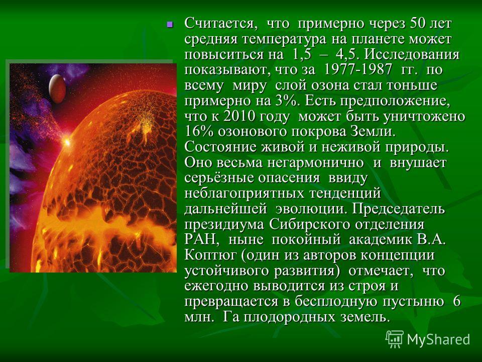 Считается, что примерно через 50 лет средняя температура на планете может повыситься на 1,5 – 4,5. Исследования показывают, что за 1977-1987 гг. по всему миру слой озона стал тоньше примерно на 3%. Есть предположение, что к 2010 году может быть уничт