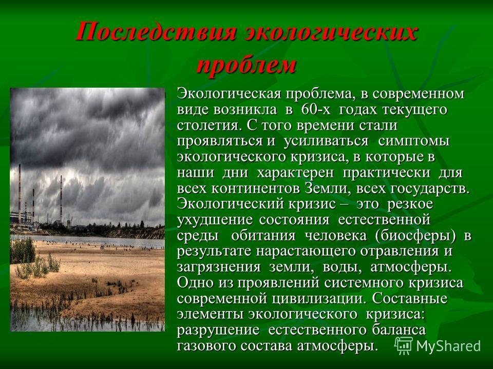 Последствия экологических проблем Экологическая проблема, в современном виде возникла в 60-х годах текущего столетия. С того времени стали проявляться и усиливаться симптомы экологического кризиса, в которые в наши дни характерен практически для всех