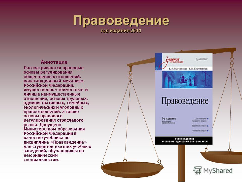 Правоведение год издания 2010 Аннотация Рассматриваются правовые основы регулирования общественных отношений, конституционный механизм Российской Федерации, имущественно-стоимостные и личные неимущественные отношения, основы трудовых, административны