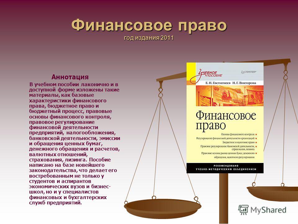 Финансовое право год издания 2011 Аннотация В учебном пособии лаконично и в доступной форме изложены такие материалы, как базовые характеристики финансового права, бюджетное право и бюджетный процесс, правовые основы финансового контроля, правовое ре