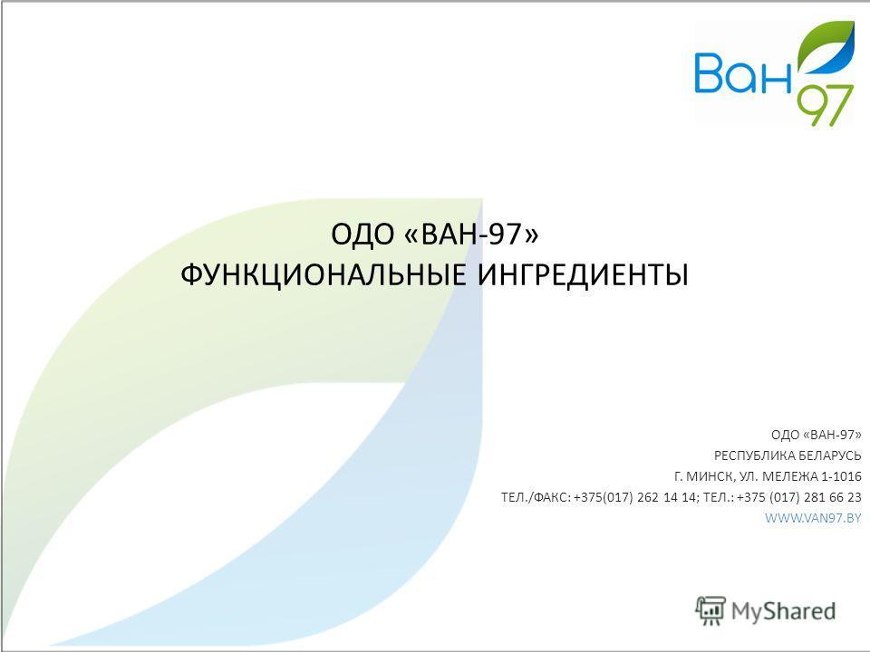 ОДО «ВАН-97» ФУНКЦИОНАЛЬНЫЕ ИНГРЕДИЕНТЫ ОДО «ВАН-97» РЕСПУБЛИКА БЕЛАРУСЬ Г. МИНСК, УЛ. МЕЛЕЖА 1-1016 ТЕЛ./ФАКС: +375(017) 262 14 14; ТЕЛ.: +375 (017) 281 66 23 WWW.VAN97.BY
