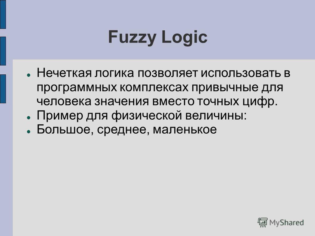 Fuzzy Logic Нечеткая логика позволяет использовать в программных комплексах привычные для человека значения вместо точных цифр. Пример для физической величины: Большое, среднее, маленькое
