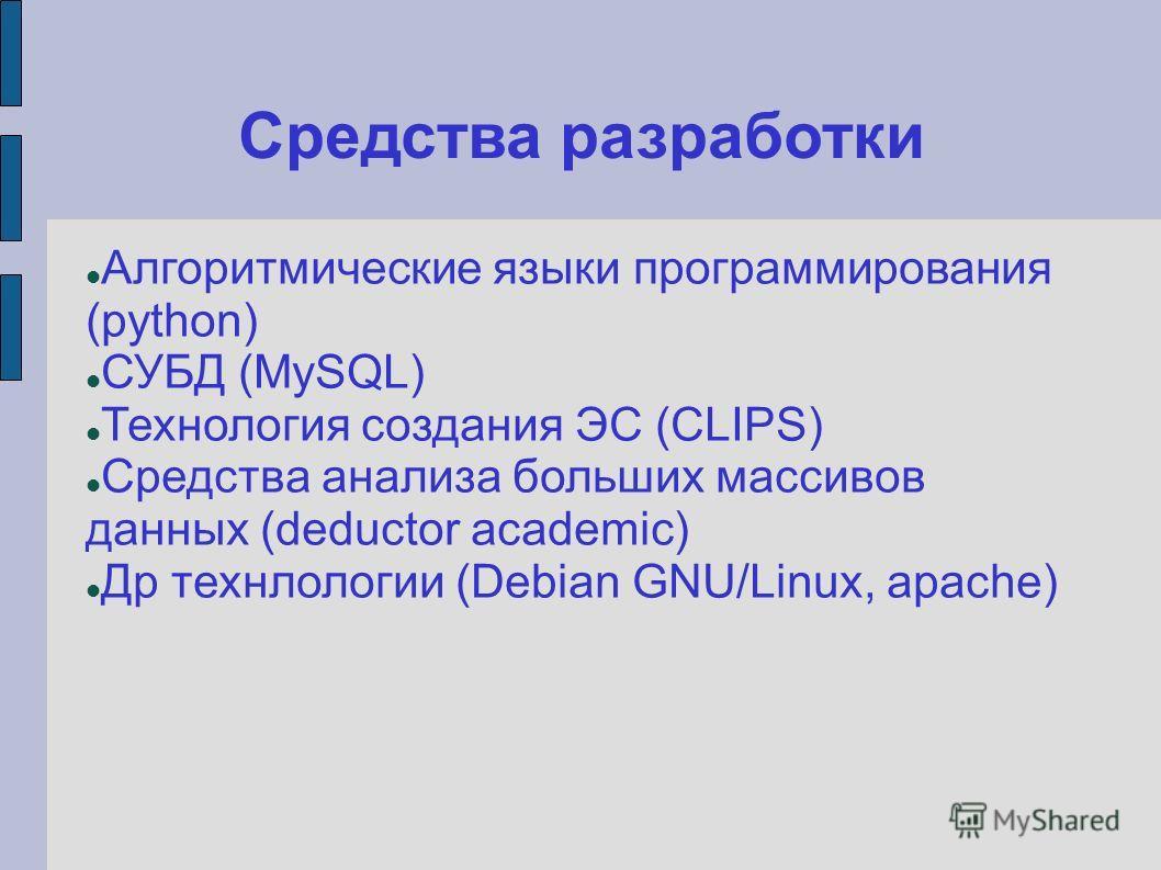 Средства разработки Алгоритмические языки программирования (python) СУБД (MySQL) Технология создания ЭС (CLIPS) Средства анализа больших массивов данных (deductor academic) Др технлологии (Debian GNU/Linux, apache)