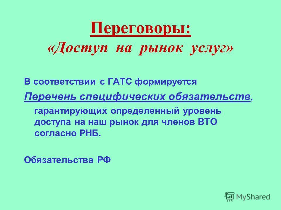 Переговоры: «Доступ на рынок услуг» В соответствии с ГАТС формируется Перечень специфических обязательств, гарантирующих определенный уровень доступа на наш рынок для членов ВТО согласно РНБ. Обязательства РФ