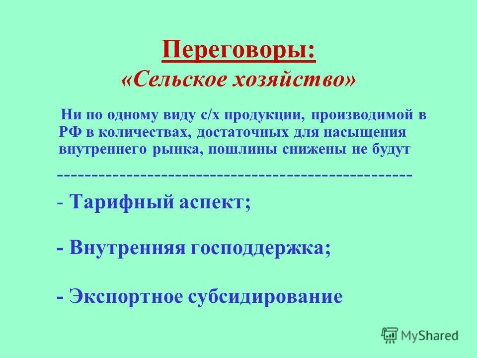 Переговоры: «Сельское хозяйство» Ни по одному виду с/х продукции, производимой в РФ в количествах, достаточных для насыщения внутреннего рынка, пошлины снижены не будут --------------------------------------------------- - Тарифный аспект; - Внутренн