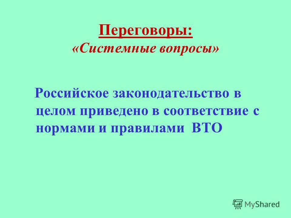 Переговоры: «Системные вопросы» Российское законодательство в целом приведено в соответствие с нормами и правилами ВТО