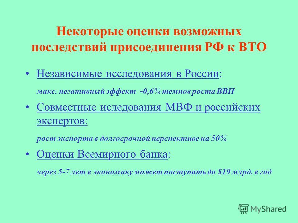 Некоторые оценки возможных последствий присоединения РФ к ВТО Независимые исследования в России: макс. негативный эффект -0,6% темпов роста ВВП Совместные иследования МВФ и российских экспертов: рост экспорта в долгосрочной перспективе на 50% Оценки