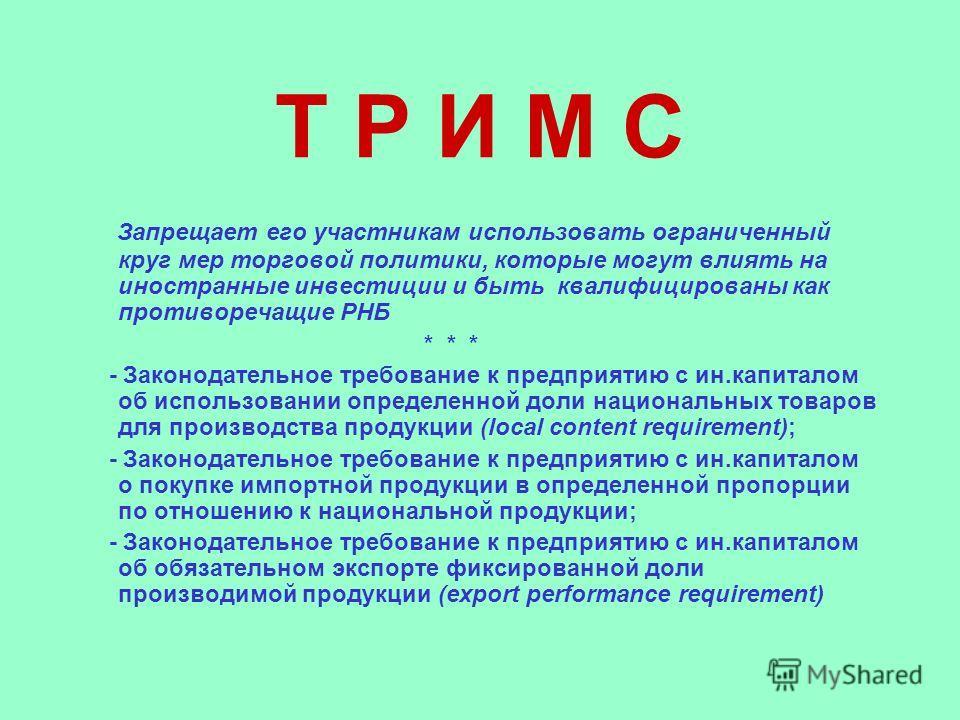 Т Р И М С Запрещает его участникам использовать ограниченный круг мер торговой политики, которые могут влиять на иностранные инвестиции и быть квалифицированы как противоречащие РНБ * * * - Законодательное требование к предприятию с ин.капиталом об и