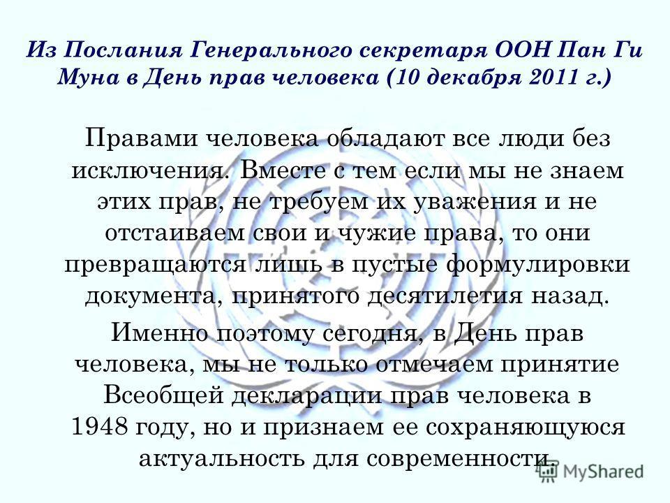 Из Послания Генерального секретаря ООН Пан Ги Муна в День прав человека (10 декабря 2011 г.) Правами человека обладают все люди без исключения. Вместе с тем если мы не знаем этих прав, не требуем их уважения и не отстаиваем свои и чужие права, то они
