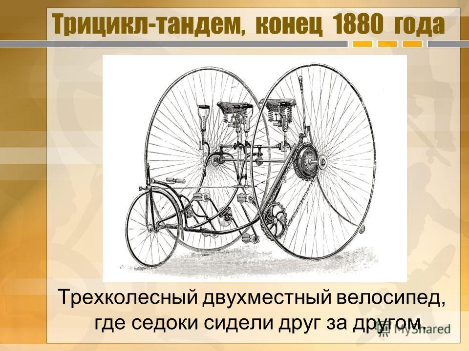 Трехколесный двухместный велосипед, где седоки сидели друг за другом. Трицикл-тандем, конец 1880 года