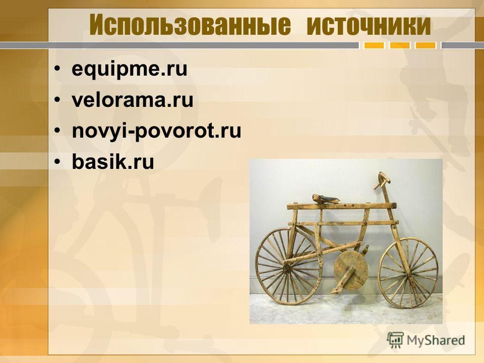 Использованные источники equipme.ru velorama.ru novyi-povorot.ru basik.ru