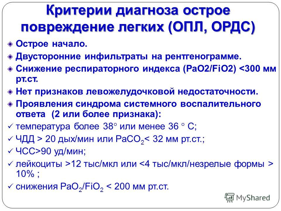 Критерии диагноза острое повреждение легких (ОПЛ, ОРДС) Острое начало. Двусторонние инфильтраты на рентгенограмме. Снижение респираторного индекса (PaO2/FiO2)  20 дых/мин или PaCO 2 < 32 мм рт.ст.; ЧСС>90 уд/мин; лейкоциты >12 тыс/мкл или 10% ; сниже