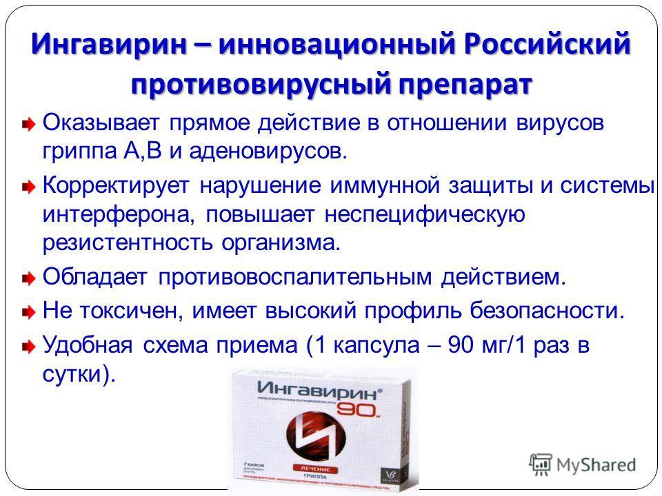 Ингавирин – инновационный Российский противовирусный препарат Оказывает прямое действие в отношении вирусов гриппа А,В и аденовирусов. Корректирует нарушение иммунной защиты и системы интерферона, повышает неспецифическую резистентность организма. Об