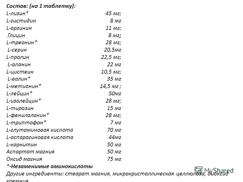 Состав: (на 1 таблетку): L-лизин* 45 мг; L-гистидин 8 мг L-аргинин 11 мг; Глицин8 мг; L-треонин*28 мг; L-серин20,5мг L-пролин22,5 мг; L-аланин22 мг L-цистеин10,5 мг; L-валин*35 мг L-метионин*14,5 мг ; L-лейцин*50мг L-изолейцин*28 мг; L-тирозин15 мг L
