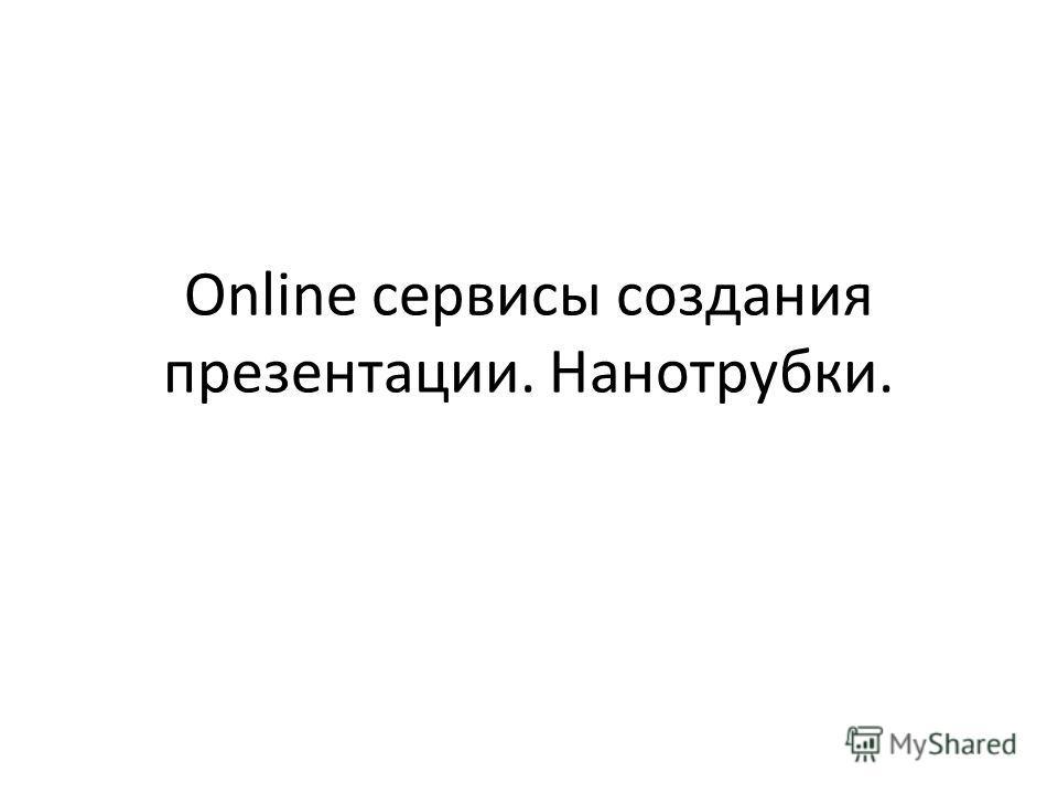 Online сервисы создания презентации. Нанотрубки.