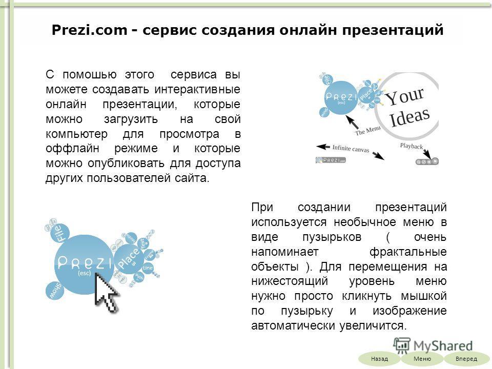НазадВпередМеню Prezi.com - сервис создания онлайн презентаций С помошью этого сервиса вы можете создавать интерактивные онлайн презентации, которые можно загрузить на свой компьютер для просмотра в оффлайн режиме и которые можно опубликовать для дос