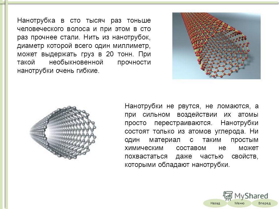 НазадВпередМеню Нанотрубка в сто тысяч раз тоньше человеческого волоса и при этом в сто раз прочнее стали. Нить из нанотрубок, диаметр которой всего один миллиметр, может выдержать груз в 20 тонн. При такой необыкновенной прочности нанотрубки очень г
