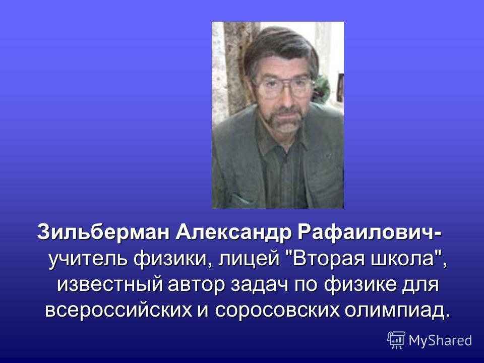 Зильберман Александр Рафаилович- учитель физики, лицей Вторая школа, известный автор задач по физике для всероссийских и соросовских олимпиад.