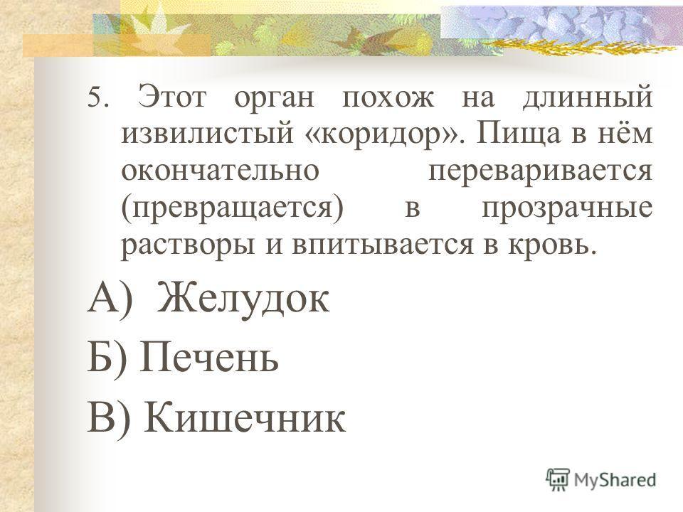 4. В этом органе выделяется кислый сок, который способен переварить большую часть пищи. Этот орган называют главным отделением «внутренней кухней» А) Кишечник Б) Желудок В) Печень