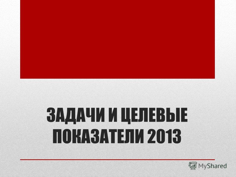 ЗАДАЧИ И ЦЕЛЕВЫЕ ПОКАЗАТЕЛИ 2013