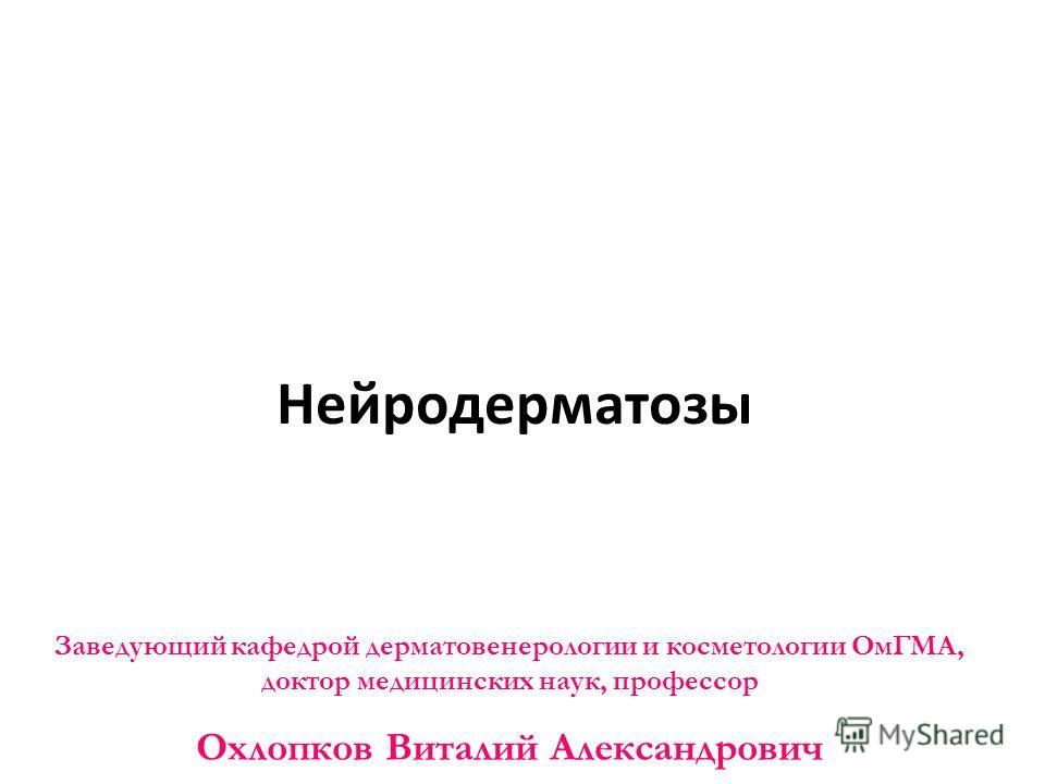 Нейродерматозы Заведующий кафедрой дерматовенерологии и косметологии ОмГМА, доктор медицинских наук, профессор Охлопков Виталий Александрович