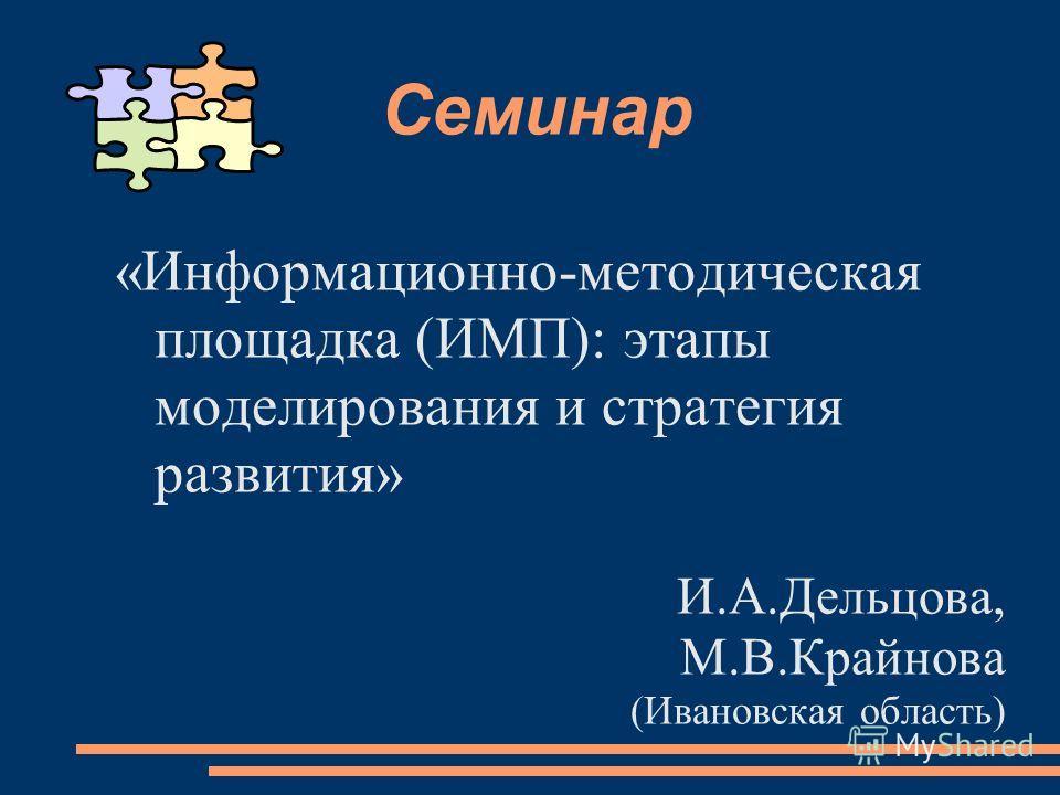 Семинар «Информационно-методическая площадка (ИМП): этапы моделирования и стратегия развития» И.А.Дельцова, М.В.Крайнова (Ивановская область)