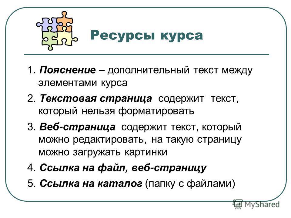 Ресурсы курса 1. Пояснение – дополнительный текст между элементами курса 2. Текстовая страница содержит текст, который нельзя форматировать 3. Веб-страница содержит текст, который можно редактировать, на такую страницу можно загружать картинки 4. Ссы
