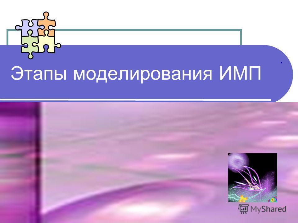 Этапы моделирования ИМП.