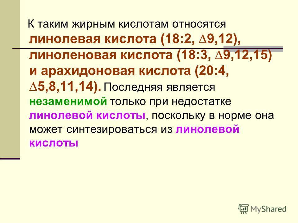 К таким жирным кислотам относятся линолевая кислота (18:2, 9,12), линоленовая кислота (18:3, 9,12,15) и арахидоновая кислота (20:4, 5,8,11,14). Последняя является незаменимой только при недостатке линолевой кислоты, поскольку в норме она может синтез
