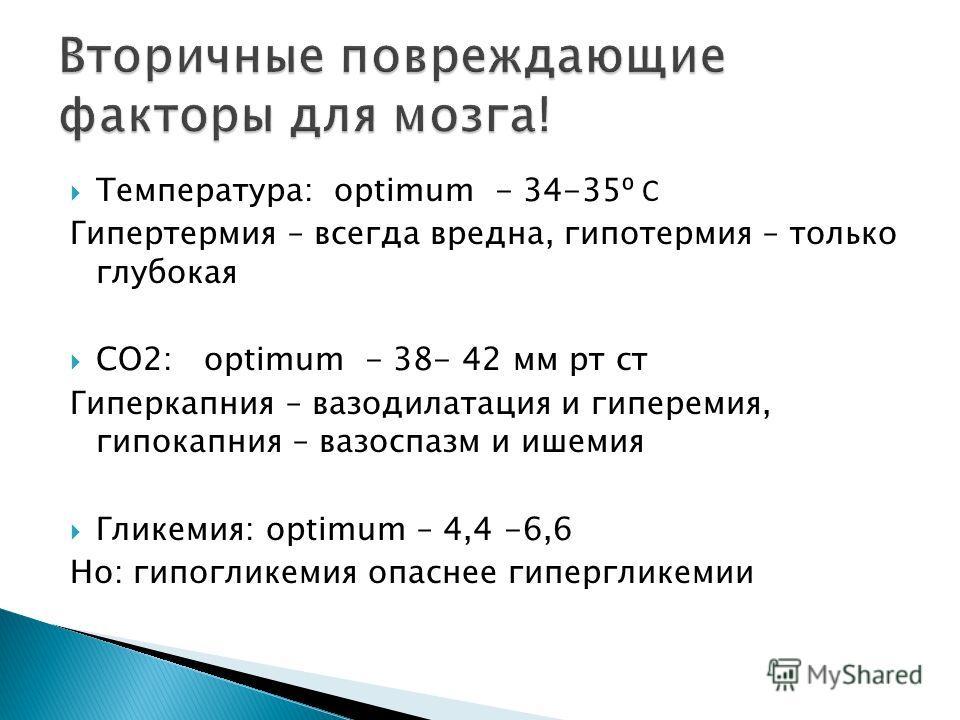 Температура: optimum - 34-35 С Гипертермия – всегда вредна, гипотермия – только глубокая СО2: optimum - 38- 42 мм рт ст Гиперкапния – вазодилатация и гиперемия, гипокапния – вазоспазм и ишемия Гликемия: optimum – 4,4 -6,6 Но: гипогликемия опаснее гип
