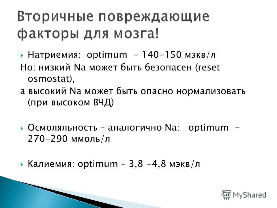 Натриемия: optimum - 140-150 мэкв/л Но: низкий Na может быть безопасен (reset osmostat), а высокий Na может быть опасно нормализовать (при высоком ВЧД) Осмоляльность – аналогично Na: optimum - 270-290 ммоль/л Калиемия: optimum – 3,8 -4,8 мэкв/л