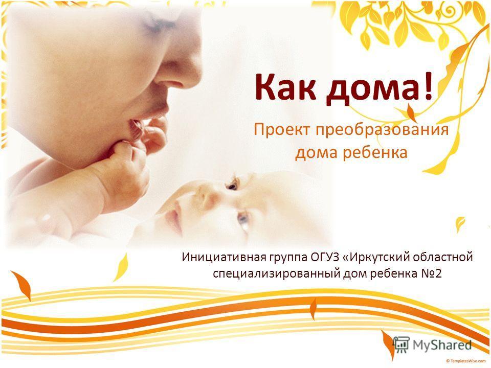 Как дома! Проект преобразования дома ребенка Инициативная группа ОГУЗ «Иркутский областной специализированный дом ребенка 2