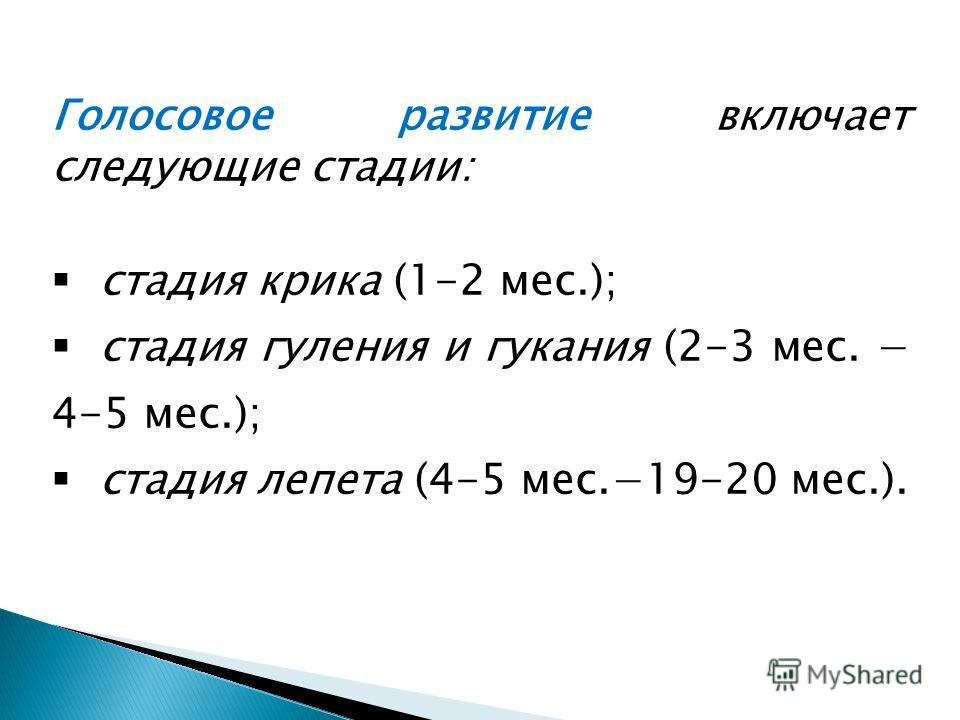 Голосовое развитие включает следующие стадии: стадия крика (1-2 мес.); стадия гуления и гукания (2-3 мес. 4-5 мес.); стадия лепета (4-5 мес.19-20 мес.).