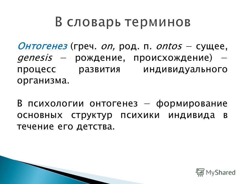 Онтогенез (греч. on, род. п. ontos сущее, genesis рождение, происхождение) процесс развития индивидуального организма. В психологии онтогенез формирование основных структур психики индивида в течение его детства.