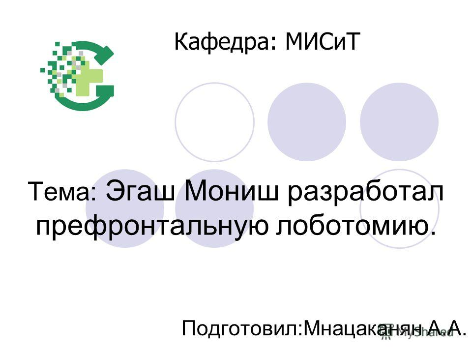 Тема: Эгаш Мониш разработал префронтальную лоботомию. Подготовил:Мнацаканян А.А. Кафедра: МИСиТ