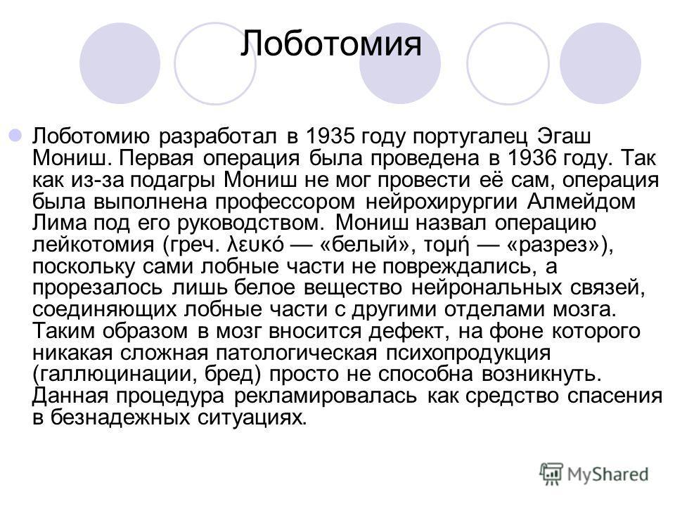 Лоботомия Лоботомию разработал в 1935 году португалец Эгаш Мониш. Первая операция была проведена в 1936 году. Так как из-за подагры Мониш не мог провести её сам, операция была выполнена профессором нейрохирургии Алмейдом Лима под его руководством. Мо
