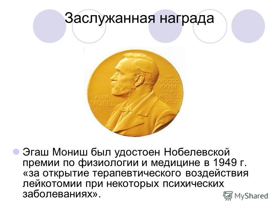 Заслужанная награда Эгаш Мониш был удостоен Нобелевской премии по физиологии и медицине в 1949 г. «за открытие терапевтического воздействия лейкотомии при некоторых психических заболеваниях».