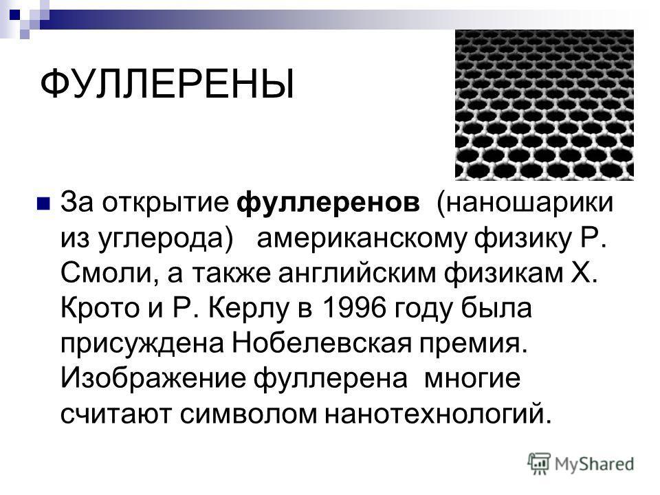 ФУЛЛЕРЕНЫ За открытие фуллеренов (наношарики из углерода) американскому физику Р. Смоли, а также английским физикам Х. Крото и Р. Керлу в 1996 году была присуждена Нобелевская премия. Изображение фуллерена многие считают символом нанотехнологий.