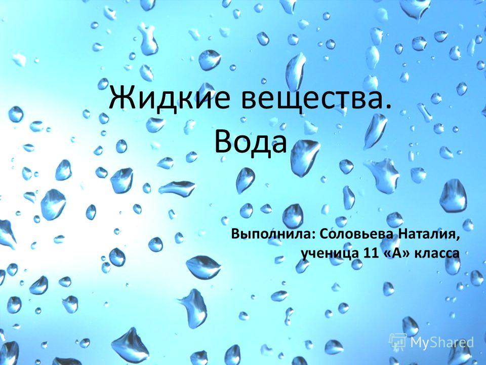Жидкие вещества. Вода Выполнила: Соловьева Наталия, ученица 11 «А» класса