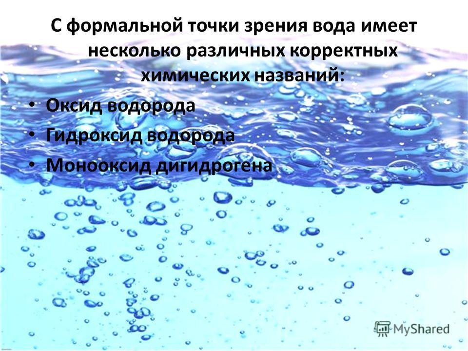 С формальной точки зрения вода имеет несколько различных корректных химических названий: Оксид водорода Гидроксид водорода Монооксид дигидрогена