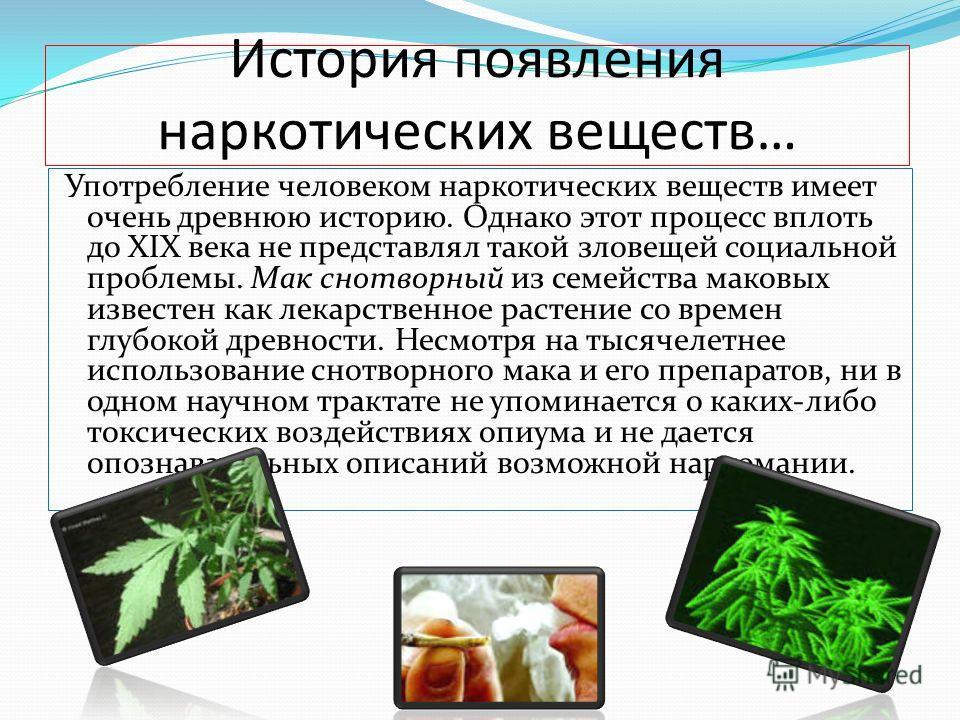 История появления наркотических веществ… Употребление человеком наркотических веществ имеет очень древнюю историю. Однако этот процесс вплоть до XIX века не представлял такой зловещей социальной проблемы. Мак снотворный из семейства маковых известен